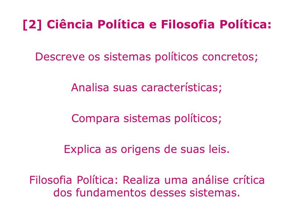 [2] Ciência Política e Filosofia Política: Descreve os sistemas políticos concretos; Analisa suas características; Compara sistemas políticos; Explica