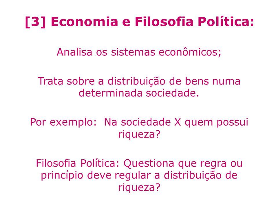 [3] Economia e Filosofia Política: Analisa os sistemas econômicos; Trata sobre a distribuição de bens numa determinada sociedade. Por exemplo: Na soci