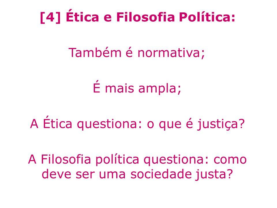 [4] Ética e Filosofia Política: Também é normativa; É mais ampla; A Ética questiona: o que é justiça? A Filosofia política questiona: como deve ser um