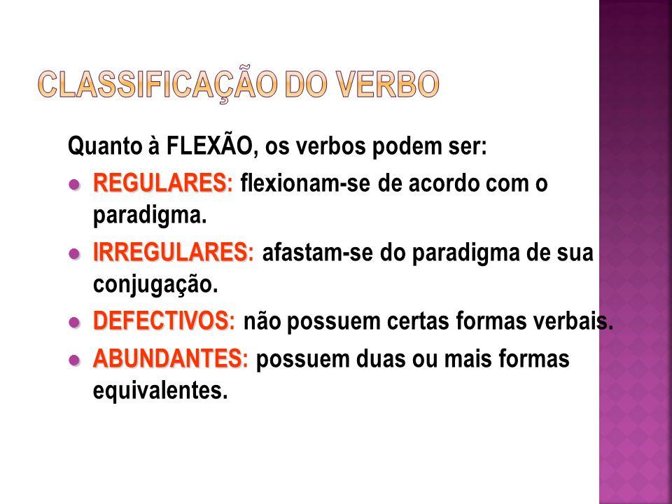 Quanto à FLEXÃO, os verbos podem ser: REGULARES REGULARES: flexionam-se de acordo com o paradigma.