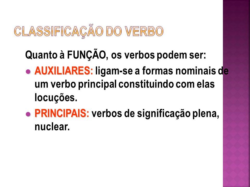 Quanto à FUNÇÃO, os verbos podem ser: AUXILIARES AUXILIARES: ligam-se a formas nominais de um verbo principal constituindo com elas locuções.
