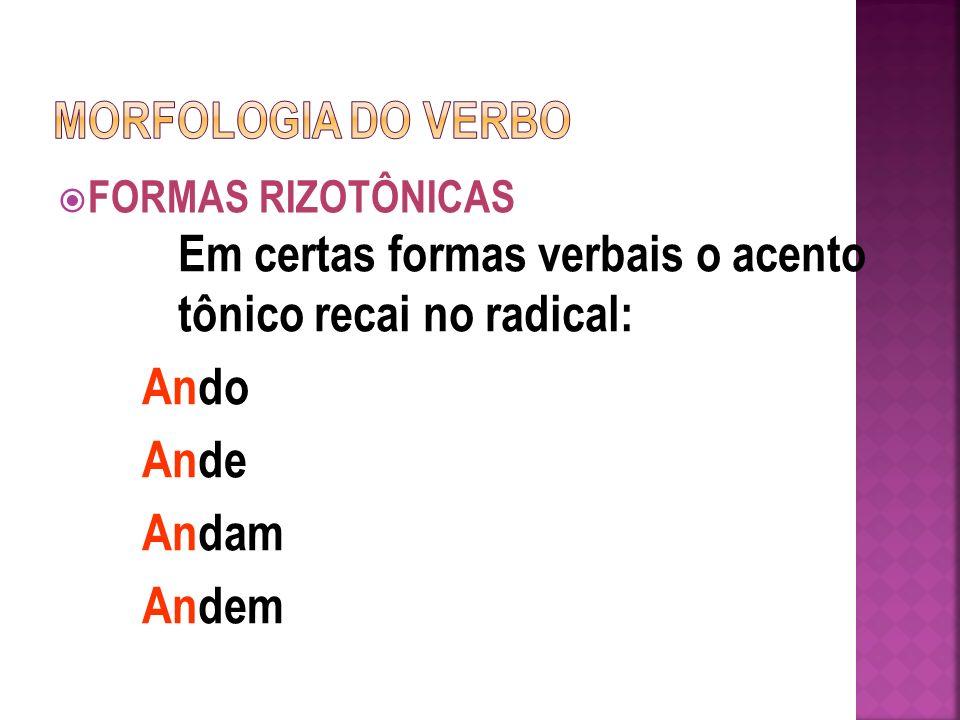 FORMAS RIZOTÔNICAS Em certas formas verbais o acento tônico recai no radical: Ando Ande Andam Andem