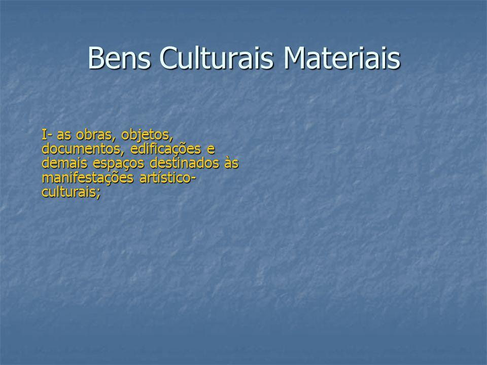 Bens Culturais Materiais I- as obras, objetos, documentos, edificações e demais espaços destinados às manifestações artístico- culturais;