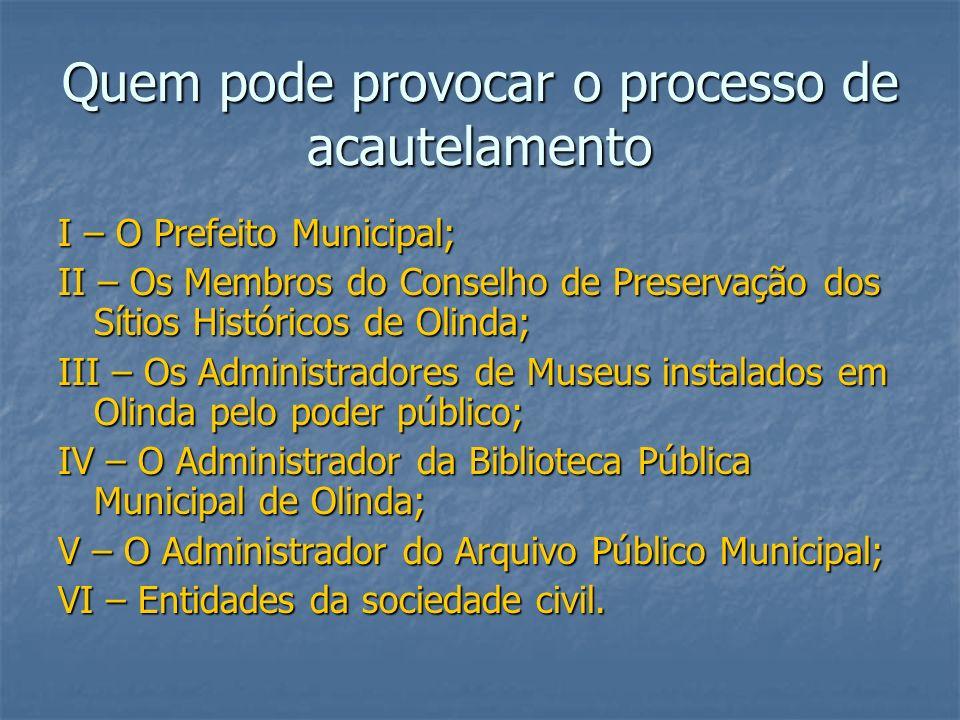 Quem pode provocar o processo de acautelamento I – O Prefeito Municipal; II – Os Membros do Conselho de Preservação dos Sítios Históricos de Olinda; I