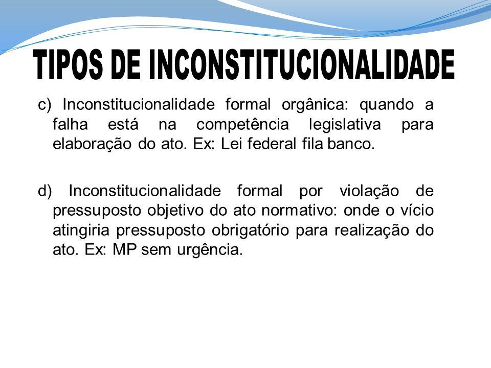 c) Inconstitucionalidade formal orgânica: quando a falha está na competência legislativa para elaboração do ato. Ex: Lei federal fila banco. d) Incons