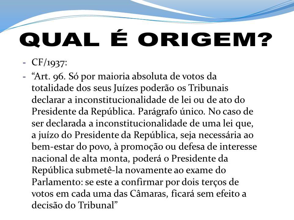 - CF/1937: - Art. 96. Só por maioria absoluta de votos da totalidade dos seus Juízes poderão os Tribunais declarar a inconstitucionalidade de lei ou d