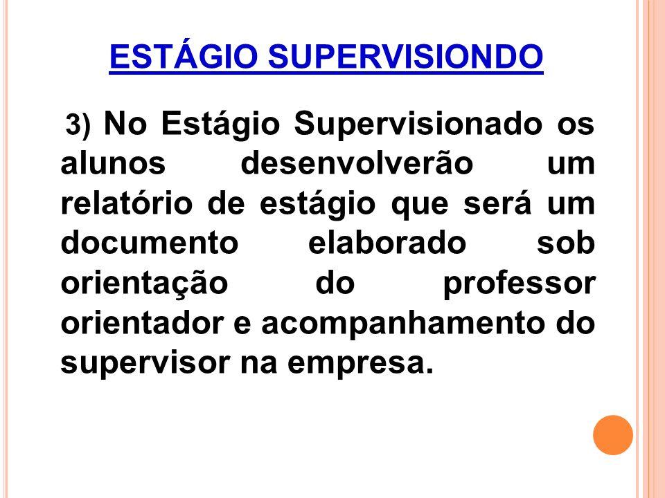 ESTÁGIO SUPERVISIONDO 3) No Estágio Supervisionado os alunos desenvolverão um relatório de estágio que será um documento elaborado sob orientação do professor orientador e acompanhamento do supervisor na empresa.