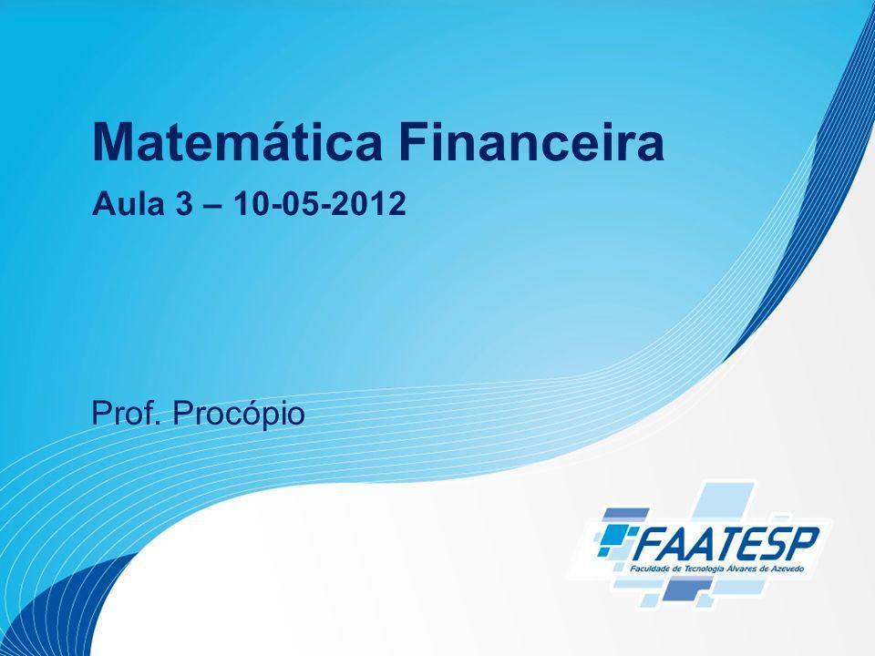 Matemática Financeira Prof. Procópio Aula 3 – 10-05-2012