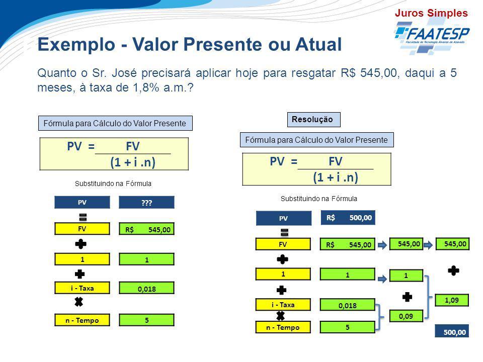 Exercícios Exemplo - Valor Presente ou Atual Quanto o Sr. José precisará aplicar hoje para resgatar R$ 545,00, daqui a 5 meses, à taxa de 1,8% a.m.? P