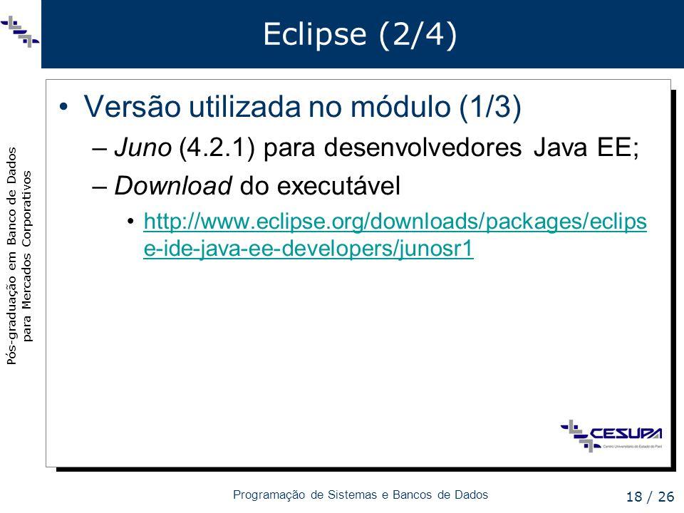 Pós-graduação em Banco de Dados para Mercados Corporativos Programação de Sistemas e Bancos de Dados 18 / 26 Eclipse (2/4) Versão utilizada no módulo