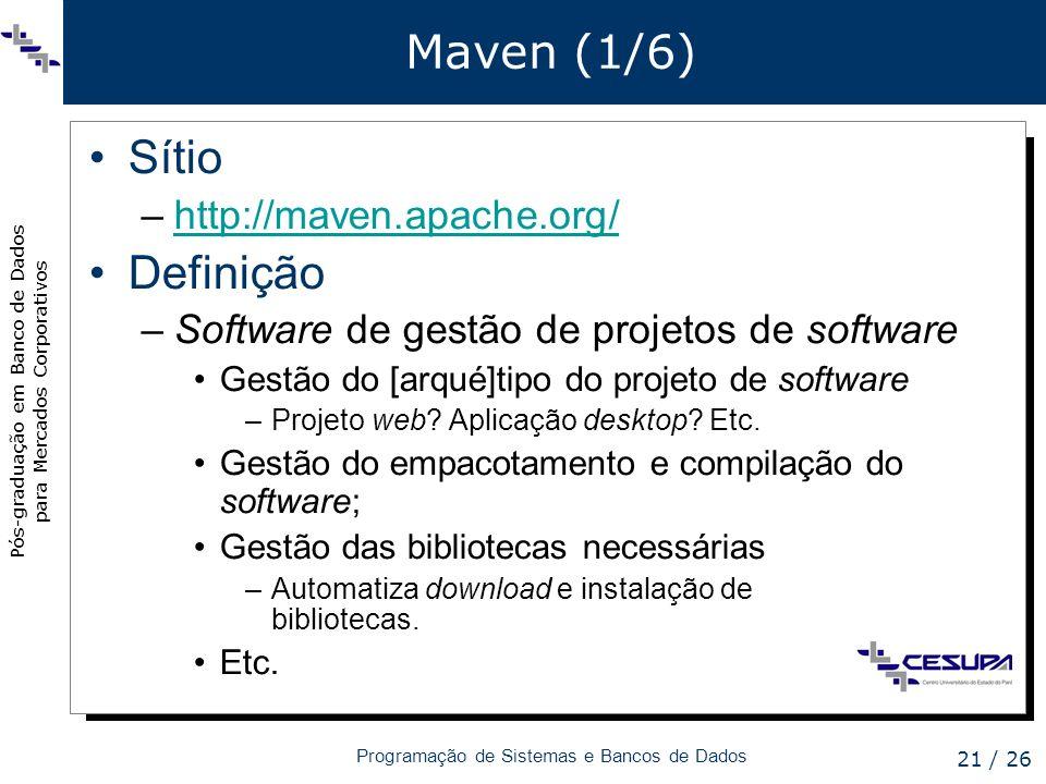 Pós-graduação em Banco de Dados para Mercados Corporativos Programação de Sistemas e Bancos de Dados 21 / 26 Maven (1/6) Sítio –http://maven.apache.or