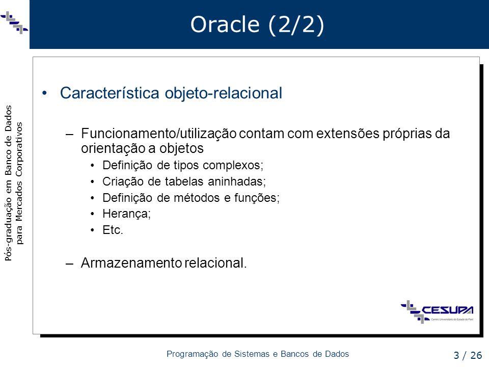 Pós-graduação em Banco de Dados para Mercados Corporativos Programação de Sistemas e Bancos de Dados 3 / 26 Oracle (2/2) Característica objeto-relacio