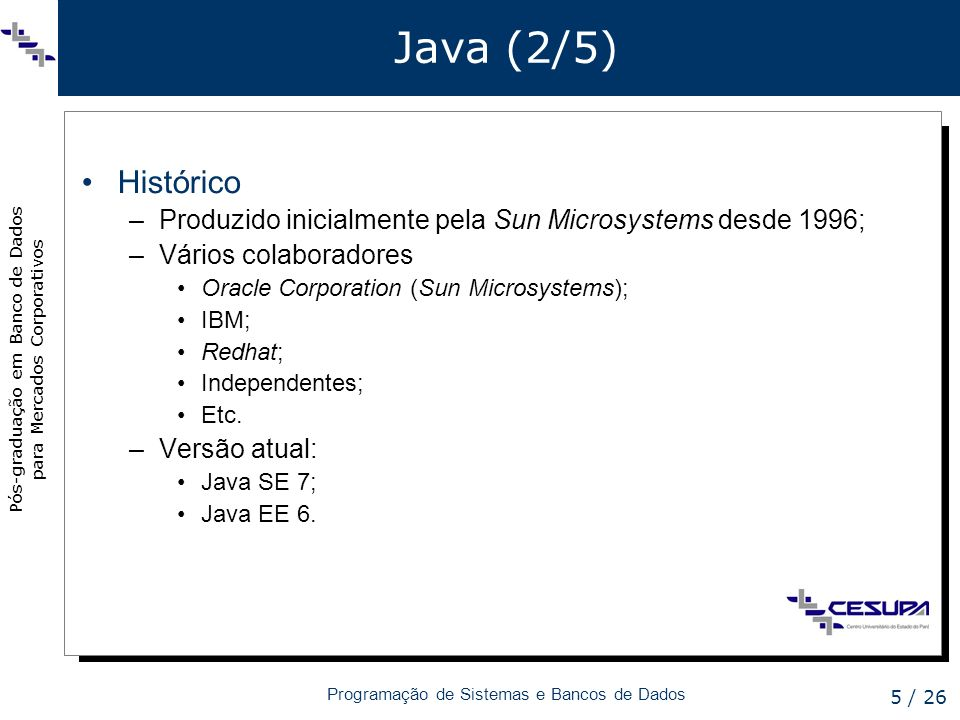 Pós-graduação em Banco de Dados para Mercados Corporativos Programação de Sistemas e Bancos de Dados 6 / 26 Java (3/5) Componentes utilizados no módulo (1/3) –Java SE 6 JDK6 (Java Standard Edition Development Kit 6) –JVM da Sun Microsystems; –Biblioteca Java SE 6.