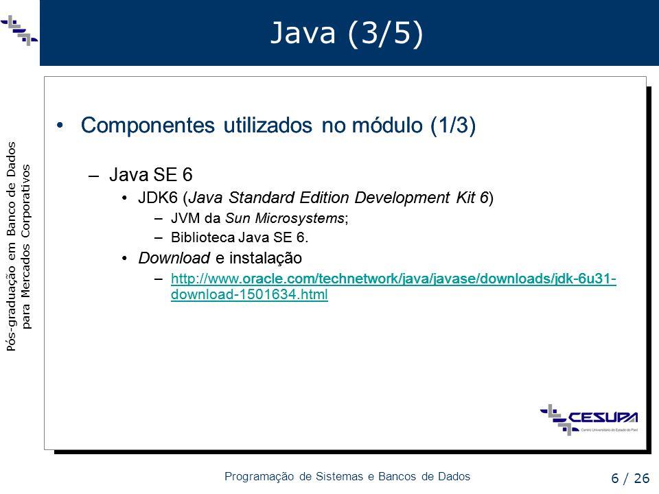 Pós-graduação em Banco de Dados para Mercados Corporativos Programação de Sistemas e Bancos de Dados 7 / 26 Java (4/5) Componentes utilizados no módulo (2/3) –Java EE 6 JSF 2 (Java Server Faces) –Framework para desenvolvimento de aplicações web que integra códigos escritos em Java e apresentação de dados em páginas HTML; –Incluído nos projetos em fase de desenvolvimento (i.e.