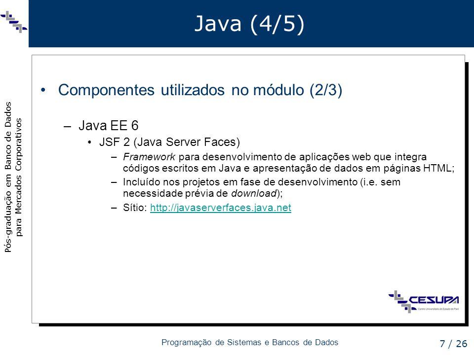Pós-graduação em Banco de Dados para Mercados Corporativos Programação de Sistemas e Bancos de Dados 8 / 26 Java (5/5) Componentes utilizados no módulo (3/3) –JPA 2 (Java Persistence Application Programming Interface) API capaz de tomar dados orientados a objetos escritos em Java, e persisti-los em tabelas do modelo relacional; Incluída nos projetos em fase de desenvolvimento (i.e.