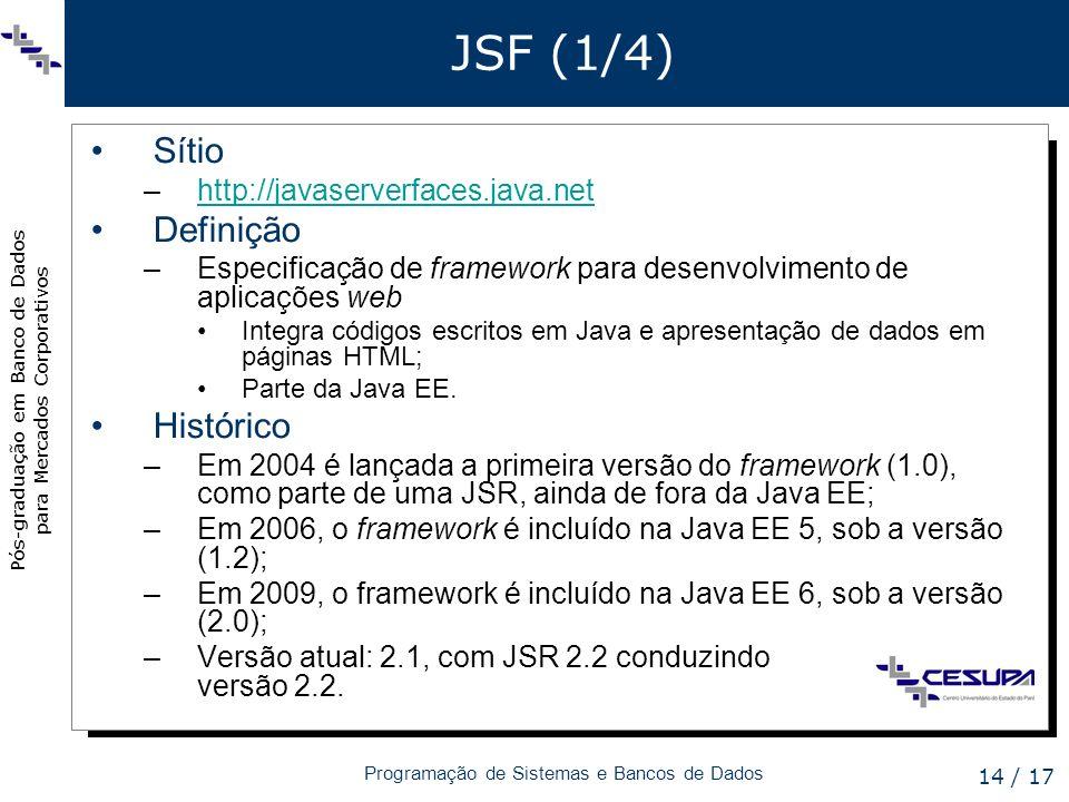 Pós-graduação em Banco de Dados para Mercados Corporativos Programação de Sistemas e Bancos de Dados 14 / 17 JSF (1/4) Sítio –http://javaserverfaces.j