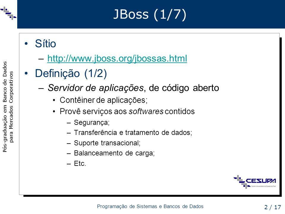 Pós-graduação em Banco de Dados para Mercados Corporativos Programação de Sistemas e Bancos de Dados 2 / 17 JBoss (1/7) Sítio –http://www.jboss.org/jb