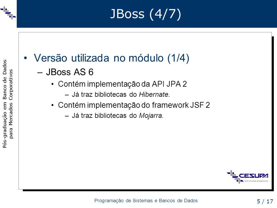Pós-graduação em Banco de Dados para Mercados Corporativos Programação de Sistemas e Bancos de Dados 6 / 17 JBoss (5/7) Versão utilizada no módulo (2/4) –Instalação (1/2) Download: http://www.jboss.org/jbossas/downloads;http://www.jboss.org/jbossas/downloads Integração com o Eclipse (1/2) –Plugin JBoss Tools »Name: JBoss Tools »Location: http://download.jboss.org/jbosstools/ updates/stable/juno/