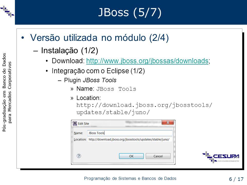 Pós-graduação em Banco de Dados para Mercados Corporativos Programação de Sistemas e Bancos de Dados 7 / 17 JBoss (6/7) Versão utilizada no módulo (3/4) –Instalação (2/2) Integração com o Eclipse (2/2) –Adição do servidor (1)>> File > New > Other...