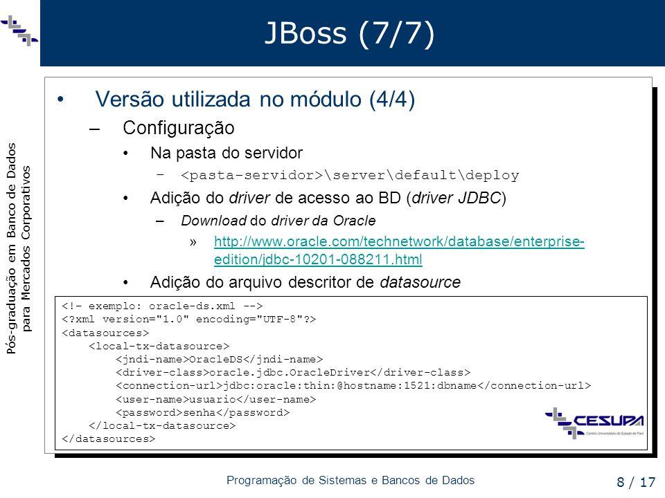 Pós-graduação em Banco de Dados para Mercados Corporativos Programação de Sistemas e Bancos de Dados 8 / 17 JBoss (7/7) Versão utilizada no módulo (4/