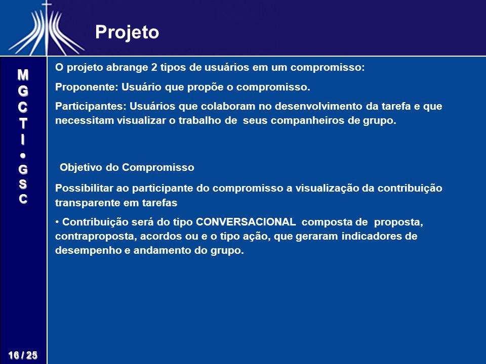 M G C T I G S C 16 / 25 Projeto O projeto abrange 2 tipos de usuários em um compromisso: Proponente: Usuário que propõe o compromisso. Participantes: