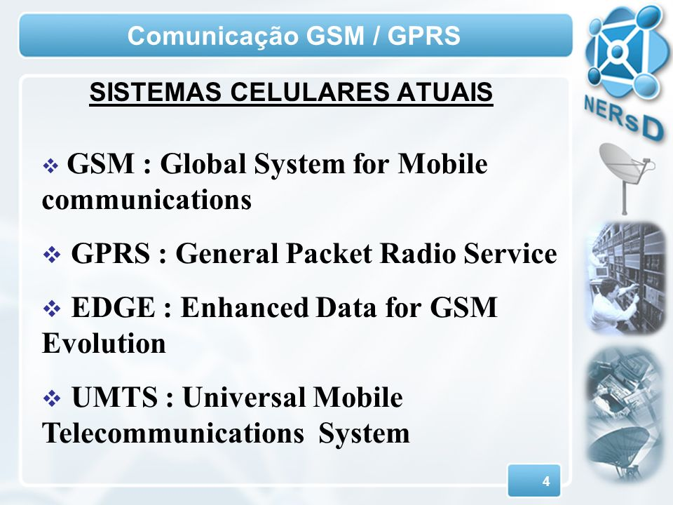 4 Comunicação GSM / GPRS GSM : Global System for Mobile communications GPRS : General Packet Radio Service EDGE : Enhanced Data for GSM Evolution UMTS : Universal Mobile Telecommunications System SISTEMAS CELULARES ATUAIS