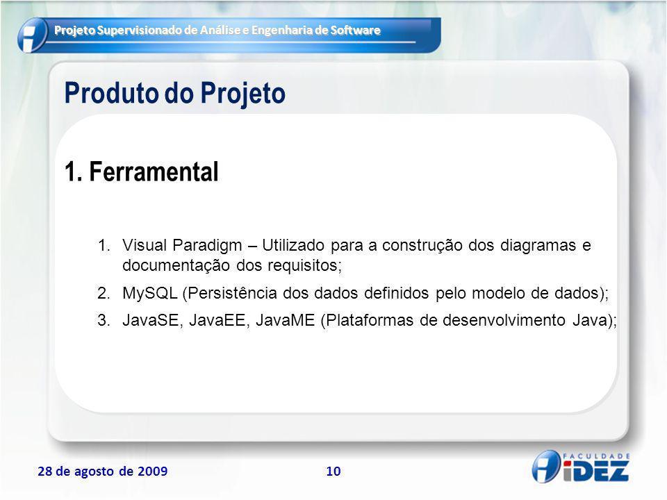 Projeto Supervisionado de Análise e Engenharia de Software 28 de agosto de 200910 Produto do Projeto 1.Ferramental 1.Visual Paradigm – Utilizado para