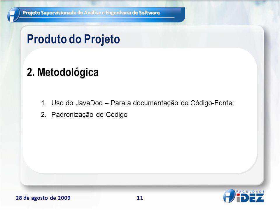 Projeto Supervisionado de Análise e Engenharia de Software 28 de agosto de 200911 Produto do Projeto 2. Metodológica 1.Uso do JavaDoc – Para a documen