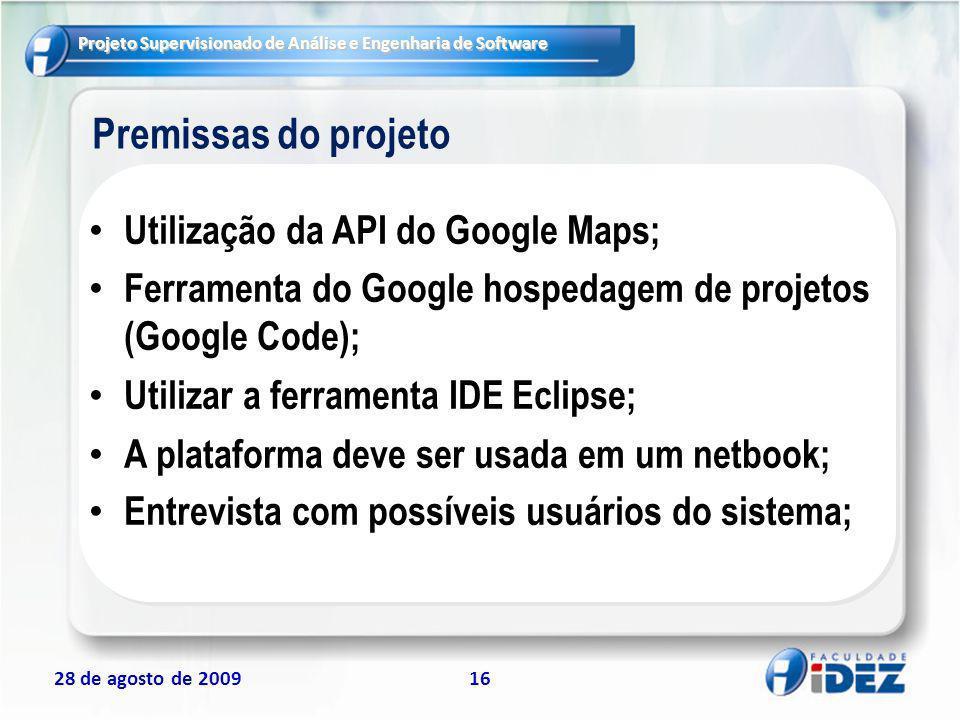 Projeto Supervisionado de Análise e Engenharia de Software 28 de agosto de 200916 Premissas do projeto Utilização da API do Google Maps; Ferramenta do