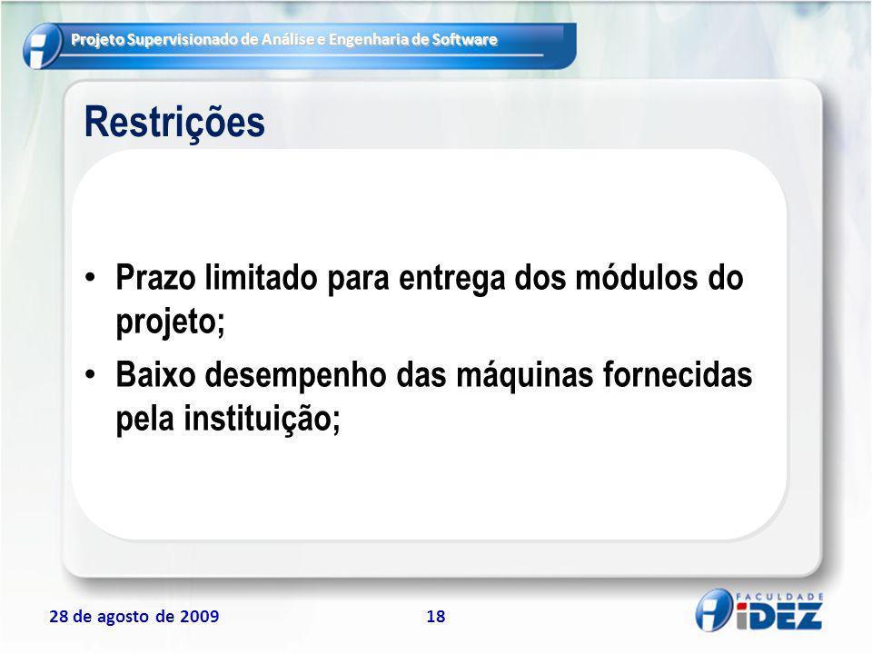 Projeto Supervisionado de Análise e Engenharia de Software 28 de agosto de 200918 Restrições Prazo limitado para entrega dos módulos do projeto; Baixo