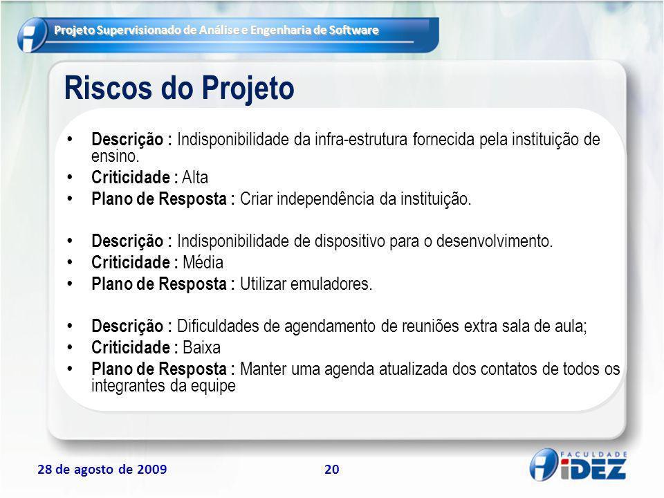 Projeto Supervisionado de Análise e Engenharia de Software 28 de agosto de 200920 Riscos do Projeto Descrição : Indisponibilidade da infra-estrutura f
