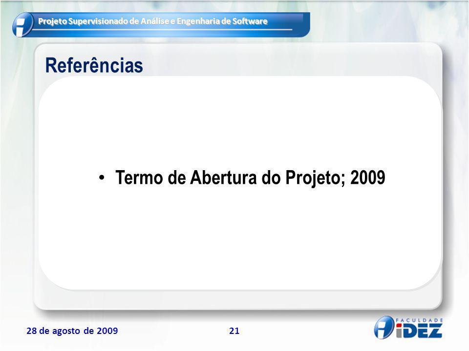 Projeto Supervisionado de Análise e Engenharia de Software 28 de agosto de 200921 Referências Termo de Abertura do Projeto; 2009