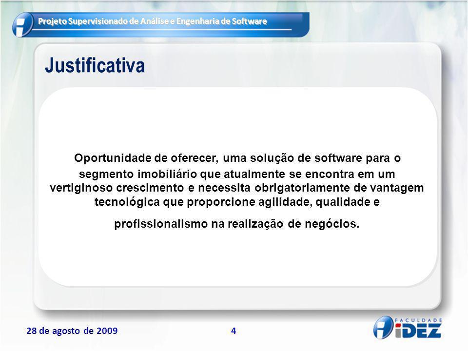 Projeto Supervisionado de Análise e Engenharia de Software 28 de agosto de 20094 Justificativa Oportunidade de oferecer, uma solução de software para