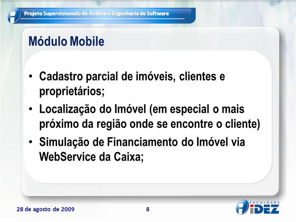 Projeto Supervisionado de Análise e Engenharia de Software 28 de agosto de 20098 Módulo Mobile Cadastro parcial de imóveis, clientes e proprietários;