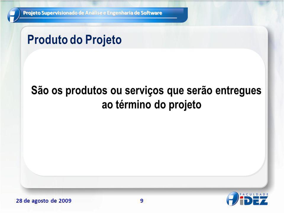 Projeto Supervisionado de Análise e Engenharia de Software 28 de agosto de 20099 Produto do Projeto São os produtos ou serviços que serão entregues ao