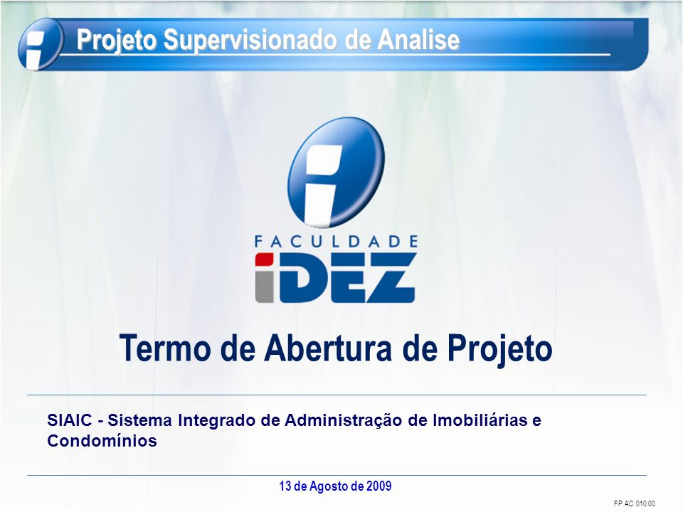 FP.AC.010.00 Termo de Abertura de Projeto 13 de Agosto de 2009 Projeto Supervisionado de Analise SIAIC - Sistema Integrado de Administração de Imobili