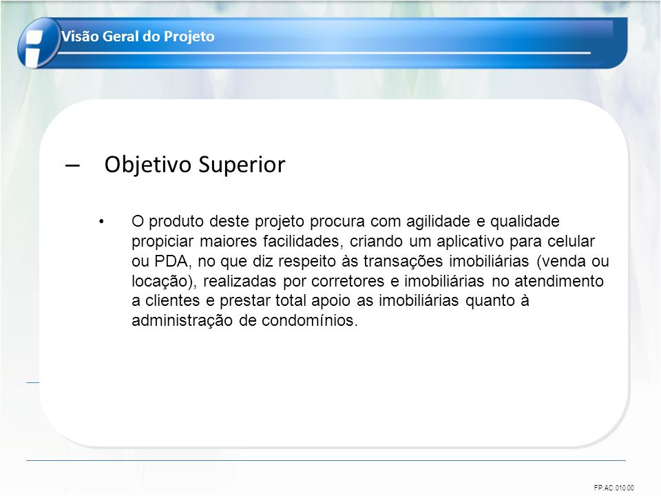 FP.AC.010.00 Visão Geral do Projeto – Objetivo Superior O produto deste projeto procura com agilidade e qualidade propiciar maiores facilidades, crian