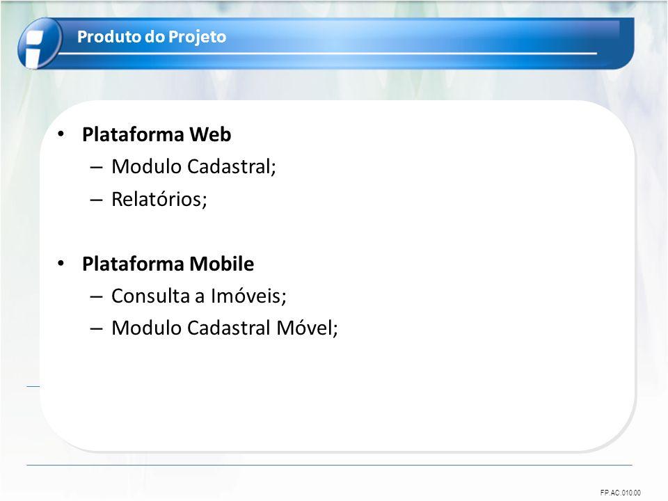 FP.AC.010.00 Plataforma Web – Modulo Cadastral; – Relatórios; Plataforma Mobile – Consulta a Imóveis; – Modulo Cadastral Móvel; Produto do Projeto