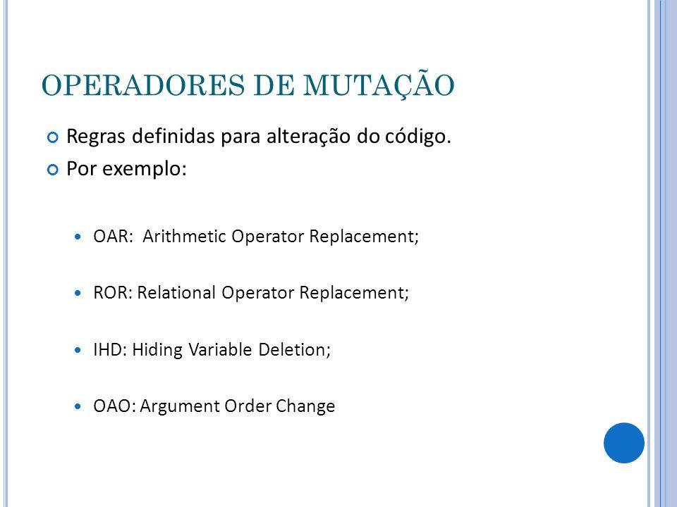 OPERADORES DE MUTAÇÃO Regras definidas para alteração do código. Por exemplo: OAR: Arithmetic Operator Replacement; ROR: Relational Operator Replaceme