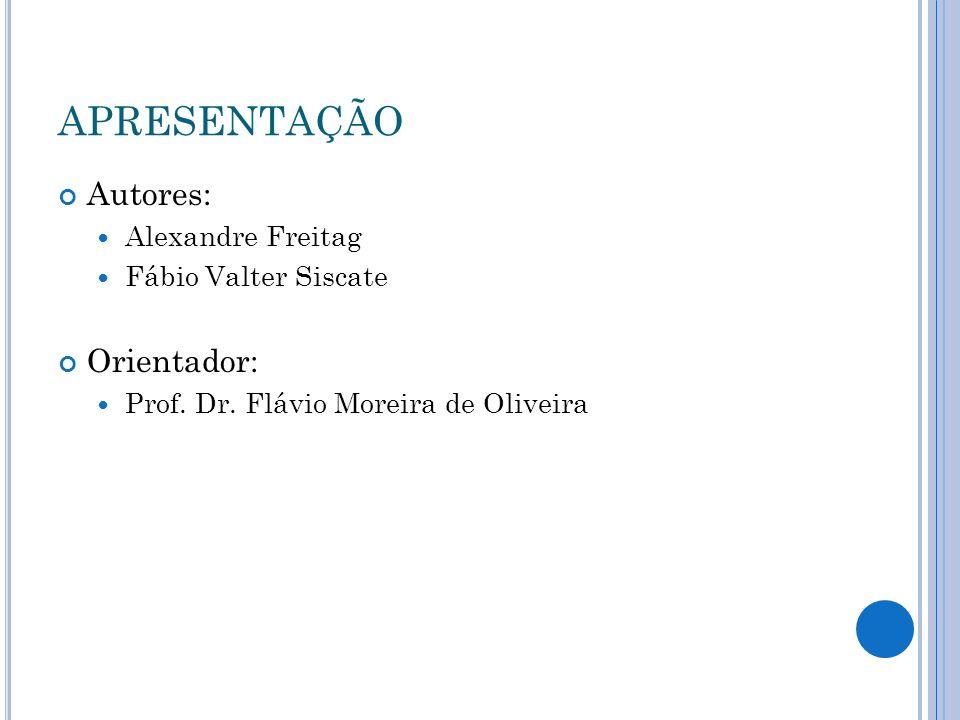 APRESENTAÇÃO Autores: Alexandre Freitag Fábio Valter Siscate Orientador: Prof. Dr. Flávio Moreira de Oliveira