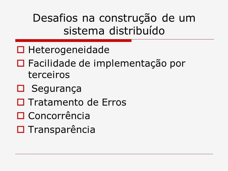 Desafios na construção de um sistema distribuído Heterogeneidade Facilidade de implementação por terceiros Segurança Tratamento de Erros Concorrência Transparência