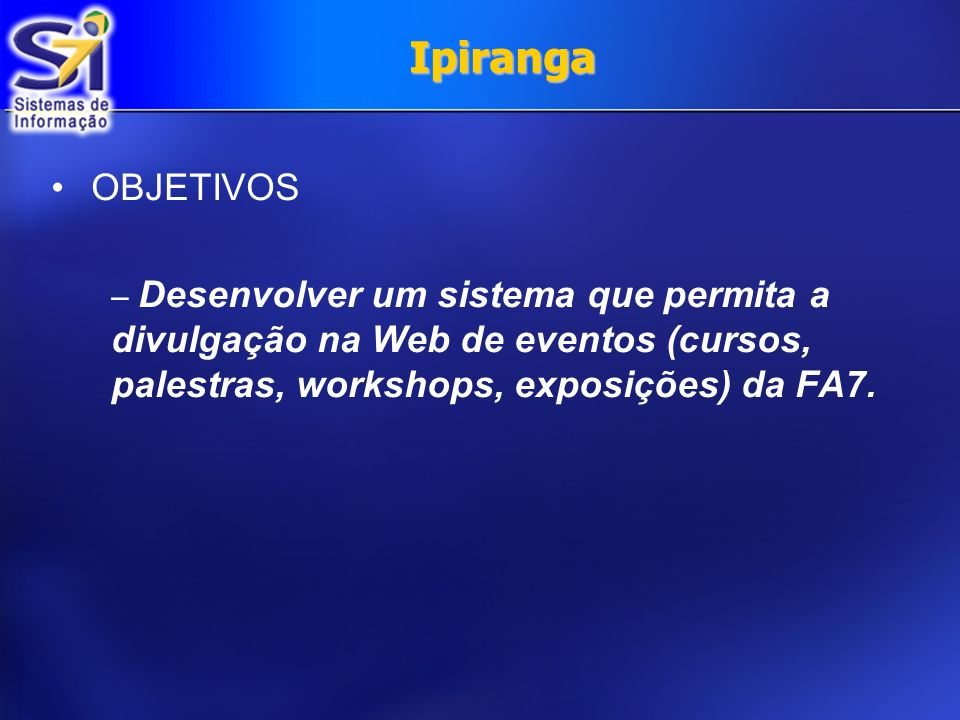 Ipiranga OBJETIVOS – Desenvolver um sistema que permita a divulgação na Web de eventos (cursos, palestras, workshops, exposições) da FA7.