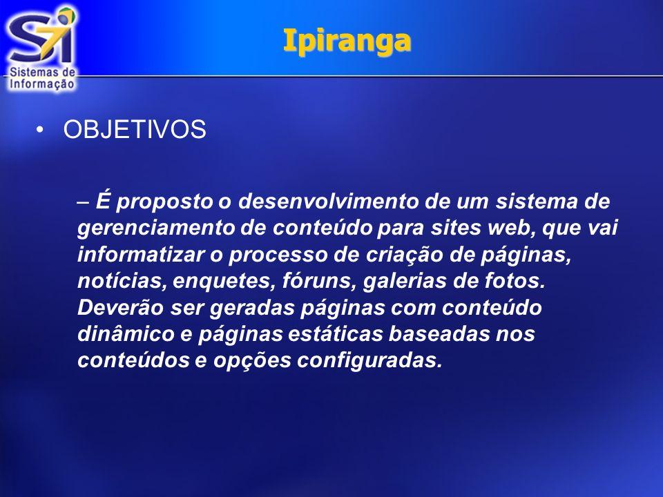 Ipiranga OBJETIVOS – É proposto o desenvolvimento de um sistema de gerenciamento de conteúdo para sites web, que vai informatizar o processo de criação de páginas, notícias, enquetes, fóruns, galerias de fotos.