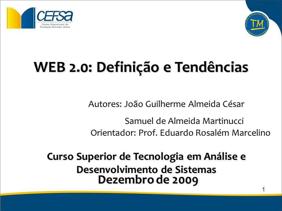 WEB 2.0: Definição e Tendências Curso Superior de Tecnologia em Análise e Desenvolvimento de Sistemas Dezembro de 2009 Autores: João Guilherme Almeida
