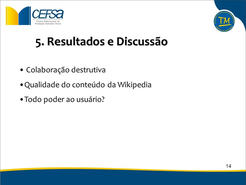 5. Resultados e Discussão Colaboração destrutiva Qualidade do conteúdo da Wikipedia Todo poder ao usuário? 14