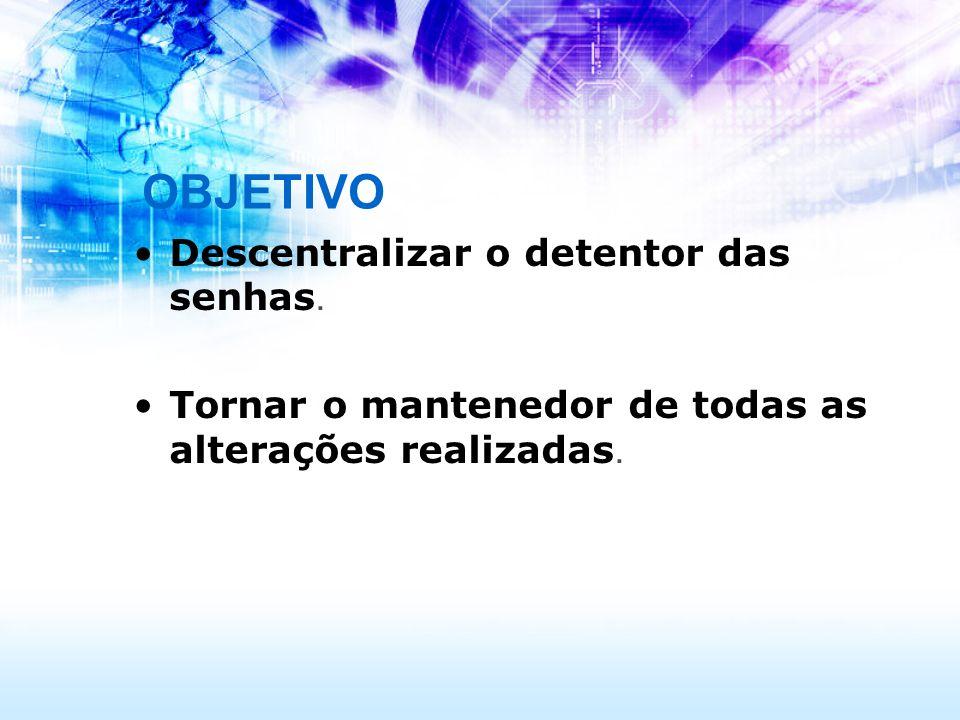 OBJETIVO Descentralizar o detentor das senhas. Tornar o mantenedor de todas as alterações realizadas.