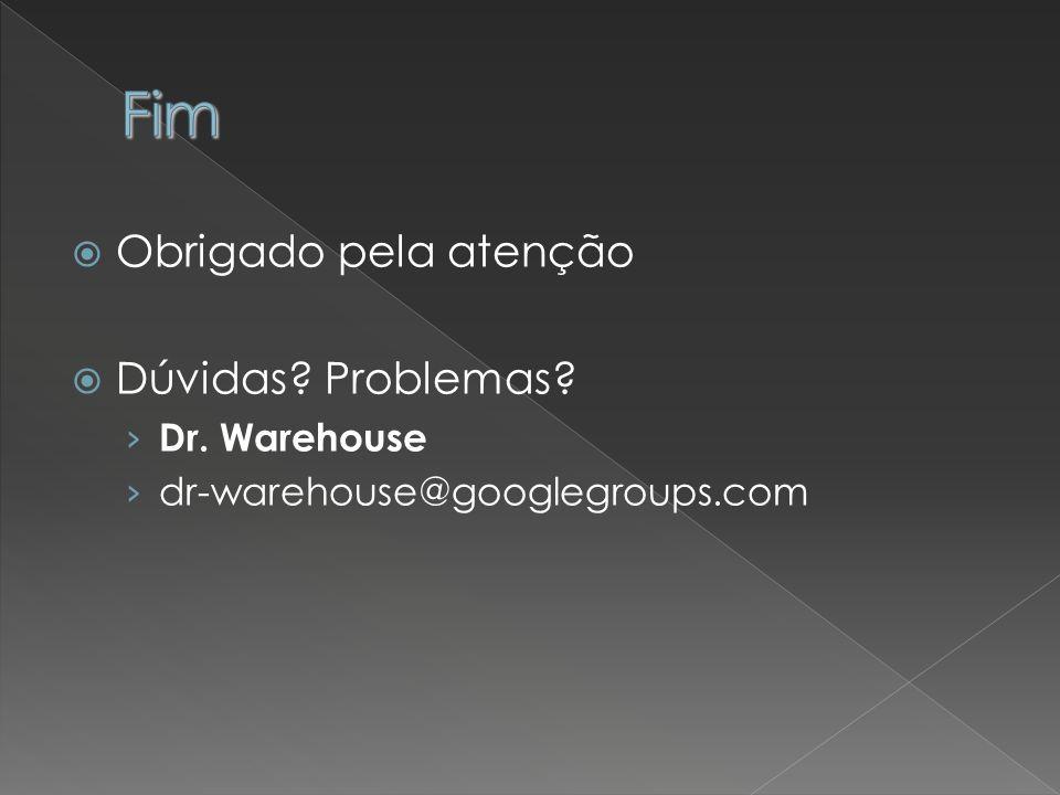 Obrigado pela atenção Dúvidas? Problemas? Dr. Warehouse dr-warehouse@googlegroups.com