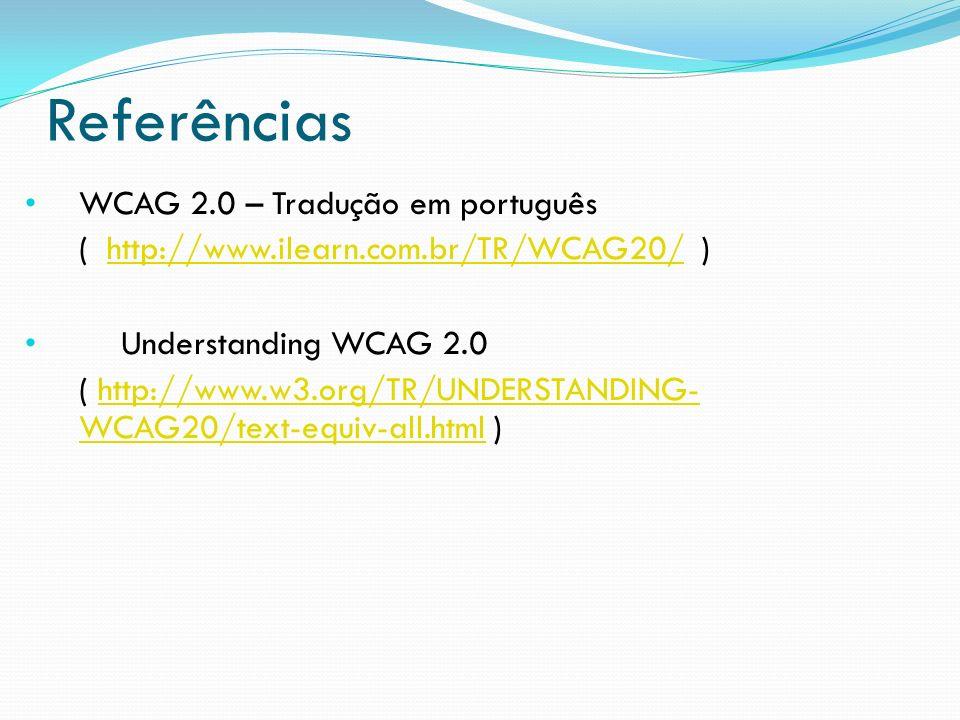 Referências WCAG 2.0 – Tradução em português ( http://www.ilearn.com.br/TR/WCAG20/ )http://www.ilearn.com.br/TR/WCAG20/ Understanding WCAG 2.0 ( http:
