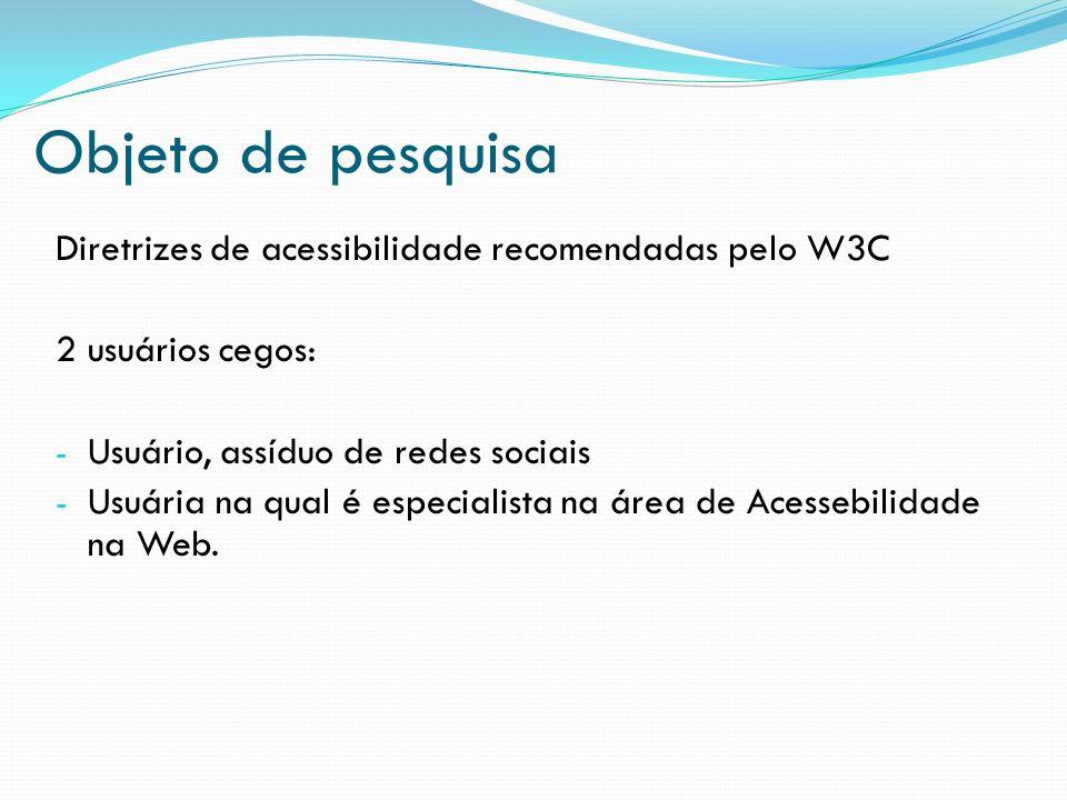Objeto de pesquisa Diretrizes de acessibilidade recomendadas pelo W3C 2 usuários cegos: - Usuário, assíduo de redes sociais - Usuária na qual é especi