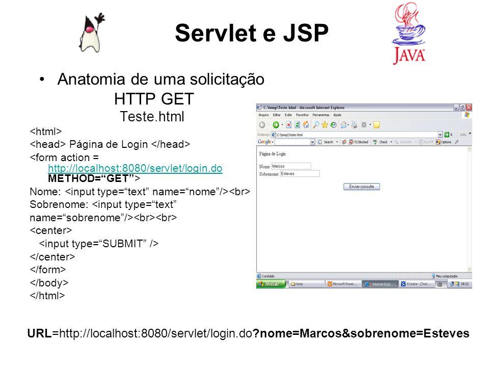 Request HTTP GET GET /servlet/login.do?nome=Marcos&sobrenome=Esteves HTTP/1.1 Host: localhost:8080 User-Agent: Mozila/4.0 (compatible; Windows NT 5.0) Browser Referer: http://localhost/curso/Teste.html Origem do requesthttp://localhost/curso/Teste.html Accept: text/xml, application/xml Tipos aceitáveis para resposta Accept-Language: em-us Idiomas aceitáveis Accept-Encoding: gzip, deflate Tipos de codificações aceitas Connection: Keep-Alive Manter a conecção ativa ----------- Linha em branco ----------- Não há corpo em um request HTTP GET Servlet e JSP Parâmetros GET